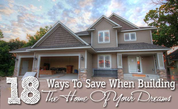 18 ways to save money when building the home of your dreams for Save money building a house