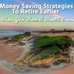 Money Saving Strategies To Retire Earlier When You Have A Health Crisis