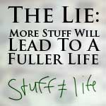 A Lie Many Of Us Believe: More Stuff Will Lead To A Fuller Life