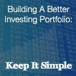 Building A Better Investing Portfolio: Keep It Simple