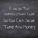 6 Ways To Simplify Your Life So You Can Save Time And Money