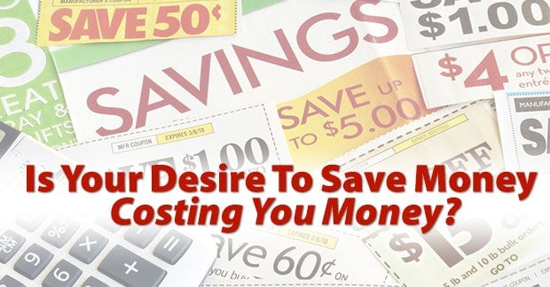 Is your desire to save money costing you money?