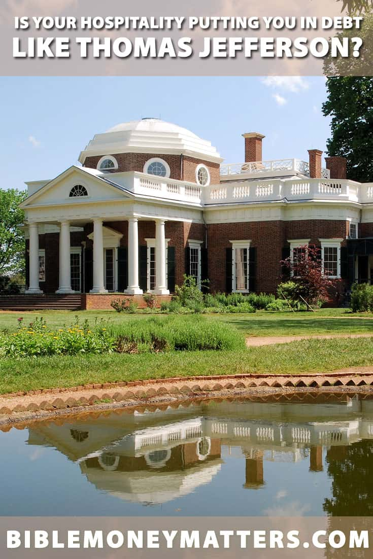 Thomas Jefferson died deeply in debt in part because of his hospitality.  Certainly, being hospitable should be encouraged but he took it too far.